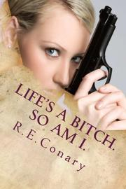 Life's A Bitch. So Am I. by R. E. Conary