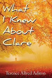 WHAT I KNEW ABOUT CLARE by Terence Alfred Aditon