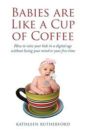 BABIES ARE LIKE A CUP OF COFFEE by Kathleen  Rutherford