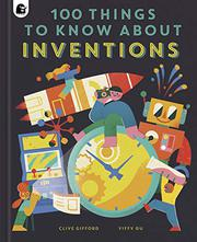 100 THINGS TO KNOW ABOUT INVENTIONS by Clive Gifford
