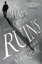 THE SHAPE OF THE RUINS by Juan Gabriel Vásquez