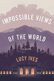 IMPOSSIBLE VIEWS OF THE WORLD by Lucy Ives