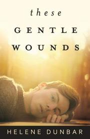 THESE GENTLE WOUNDS by Helene Dunbar
