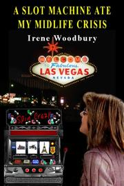 A SLOT MACHINE ATE MY MIDLIFE CRISIS by Irene Woodbury