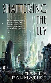 SHATTERING THE LEY by Joshua Palmatier