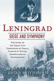 LENINGRAD: SEIGE AND SYMPHONY by Brian Moynahan
