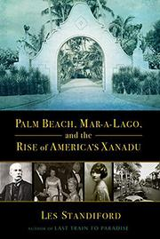 PALM BEACH, MAR-A-LAGO, AND THE RISE OF AMERICA'S XANADU by Les Standiford