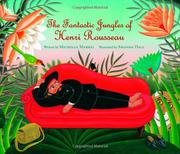 THE FANTASTIC JUNGLES OF HENRI ROUSSEAU by Michelle Markel