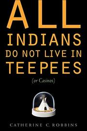 ALL INDIANS DO NOT LIVE IN TEEPEES (OR CASINOS) by Catherine C. Robbins
