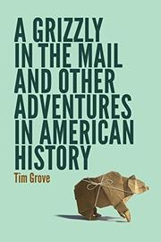 A GRIZZLY IN THE MAIL AND OTHER ADVENTURES IN AMERICAN HISTORY by Tim Grove