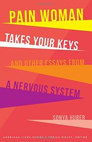 PAIN WOMAN TAKES YOUR KEYS, AND OTHER ESSAYS FROM A NERVOUS SYSTEM by Sonya Huber