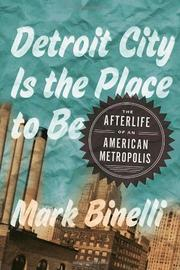 DETROIT CITY IS THE PLACE TO BE by Mark Binelli