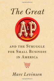 THE GREAT A&P THE STRUGGLE FOR SMALL BUSINESS IN AMERICA by Marc Levinson