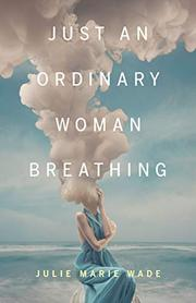JUST AN ORDINARY WOMAN BREATHING by Julie Marie Wade