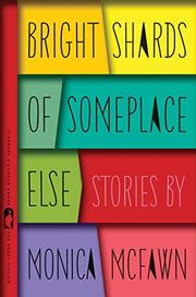 BRIGHT SHARDS OF SOMEPLACE ELSE by Monica McFawn