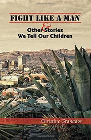 FIGHT LIKE A MAN AND OTHER STORIES WE TELL OUR CHILDREN by Christine Granados