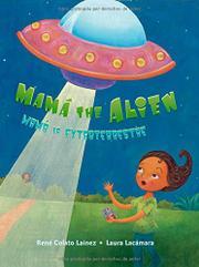 MAMÁ THE ALIEN/MAMÁ LA EXTRATERRESTRE by René Colato Laínez
