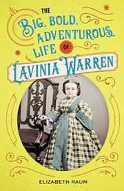 THE BIG, BOLD, ADVENTUROUS LIFE OF LAVINIA WARREN by Elizabeth Raum