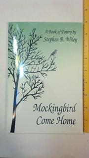 MOCKINGBIRD COME HOME by Stephen B. Wiley