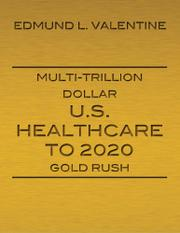 MULTI-TRILLION DOLLAR U.S. HEALTHCARE TO 2020 GOLD RUSH by Edmund L.  Valentine