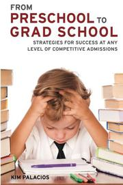 From Preschool to Grad School: Strategies for Success at Any Level of Competitive Admissions by Kim Palacios