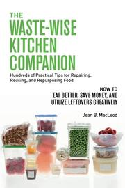 THE WASTE-WISE KITCHEN COMPANION: HUNDREDS OF PRACTICAL TIPS FOR REPAIRING, REUSING, AND REPURPOSING FOOD by Jean B.  MacLeod