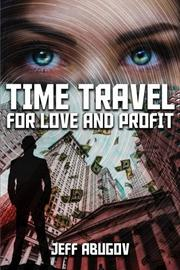 TIME TRAVEL FOR LOVE AND PROFIT by Jeff  Abugov