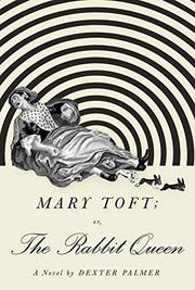 MARY TOFT; OR, THE RABBIT QUEEN by Dexter Palmer