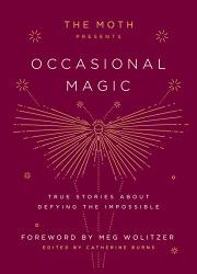 THE MOTH PRESENTS OCCASIONAL MAGIC by Catherine Burns