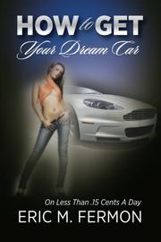 HOW TO GET YOUR DREAM CAR ON LESS THAN .15 CENTS A DAY by Eric M. Fermon