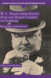 W.C. FIELDS FROM SOUND FILM AND RADIO COMEDY TO STARDOM by Arthur Frank Wertheim
