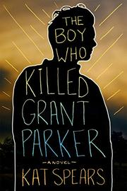 THE BOY WHO KILLED GRANT PARKER by Kat Spears