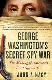 GEORGE WASHINGTON'S SECRET SPY WAR by John A. Nagy