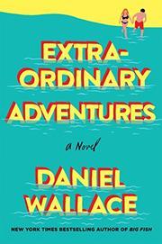 EXTRAORDINARY ADVENTURES by Daniel Wallace