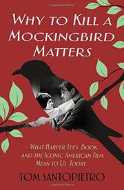 WHY <i>TO KILL A MOCKINGBIRD</i> MATTERS by Tom Santopietro