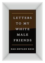 LETTERS TO MY WHITE MALE FRIENDS by Dax-Devlon Ross