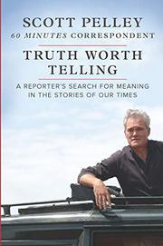 TRUTH WORTH TELLING by Scott Pelley