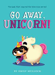 GO AWAY, UNICORN! by Emily Mullock