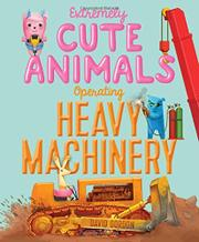 EXTREMELY CUTE ANIMALS OPERATING HEAVY MACHINERY by David Gordon
