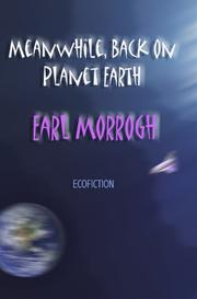 MEANWHILE, BACK ON PLANET EARTH by Earl Morrogh