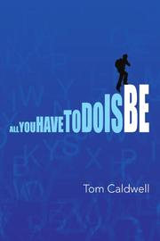 ALL YOU HAVE TO DO IS BE: by Tom Caldwell