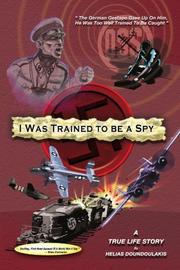 I WAS TRAINED TO BE A SPY by Helias Doundoulakis