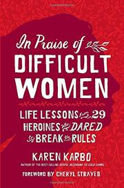 IN PRAISE OF DIFFICULT WOMEN by Karen Karbo