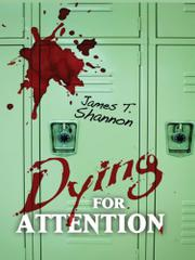 DYING FOR ATTENTION by James T. Shannon