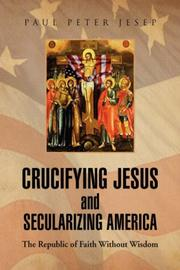 CRUCIFYING JESUS AND SECULARIZING AMERICA by Paul Peter Jesep