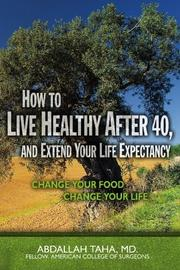HOW TO LIVE HEALTHY AFTER 40, AND EXTEND YOUR LIFE EXPECTANCY by Abdallah Taha