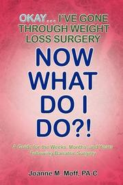 OKAY. . .I'VE GONE THROUGH WEIGHT LOSS SURGERY--NOW WHAT DO I DO?! by Joanne M. Moff