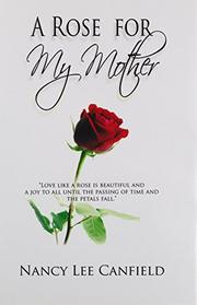 A ROSE FOR MY MOTHER by Nancy Lee Canfield