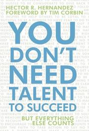 YOU DON'T NEED TALENT TO SUCCEED by Hector R. Hernandez