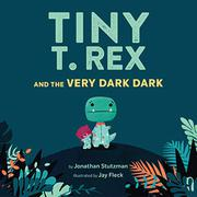 TINY T. REX AND THE VERY DARK DARK by Jonathan Stutzman